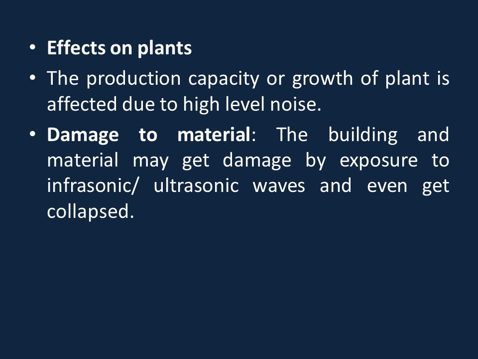 Effects on plants The production capacity or growth of plant is affected due to high level noise.