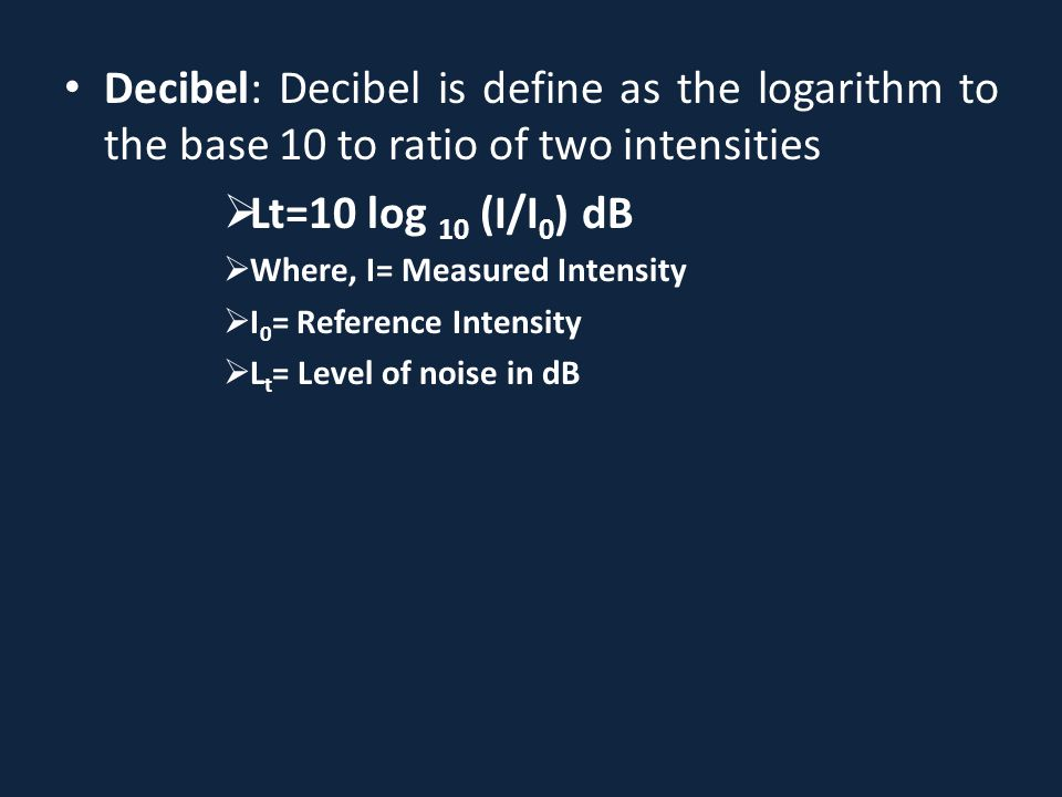 Decibel: Decibel is define as the logarithm to the base 10 to ratio of two intensities