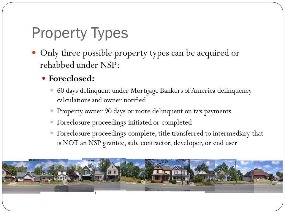 Property Types Only three possible property types can be acquired or rehabbed under NSP: Foreclosed: