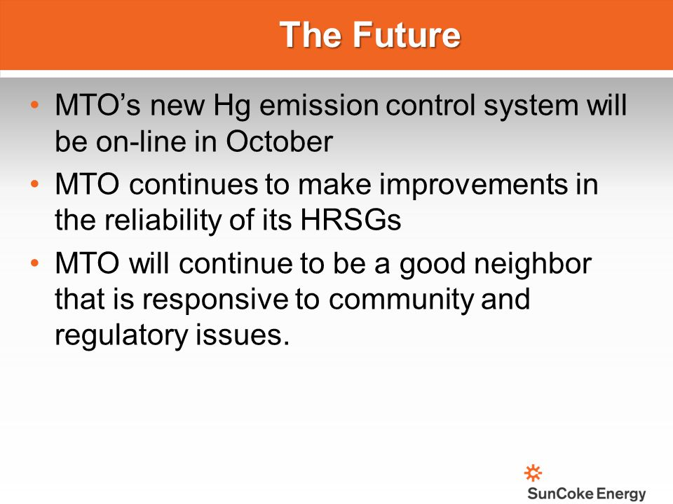 The Future MTO's new Hg emission control system will be on-line in October. MTO continues to make improvements in the reliability of its HRSGs.