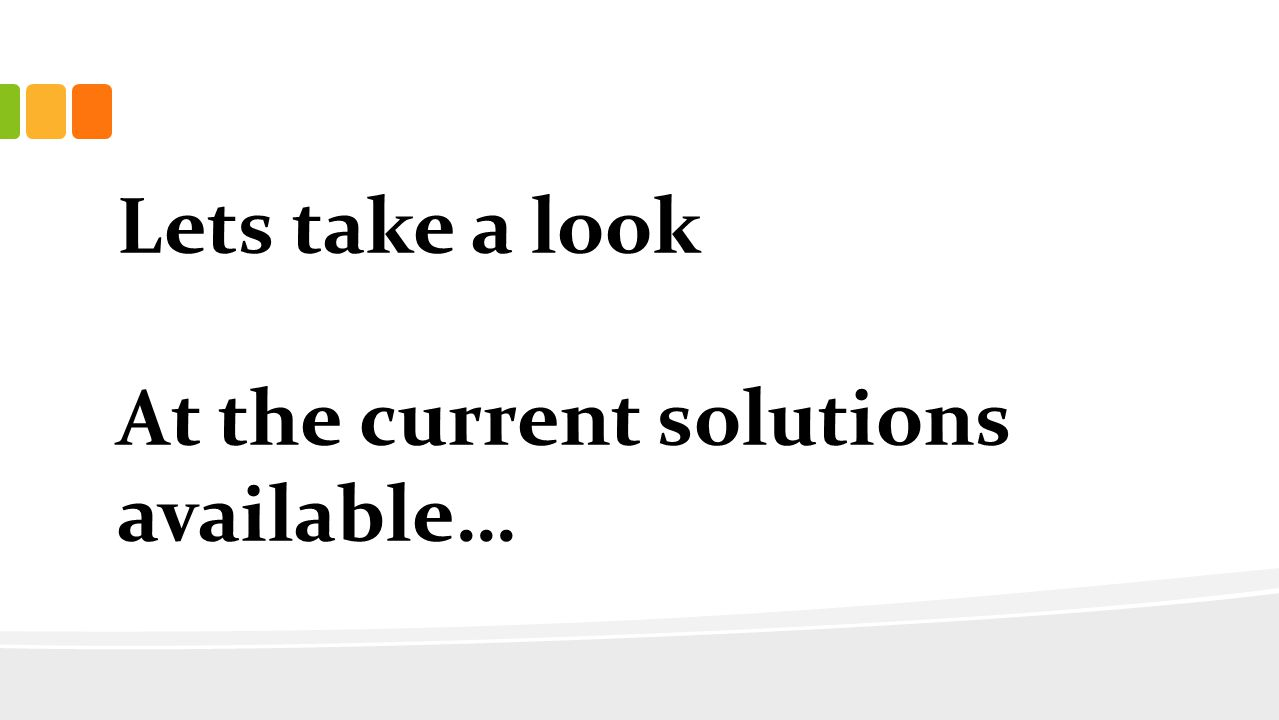 Lets take a look At the current solutions available…