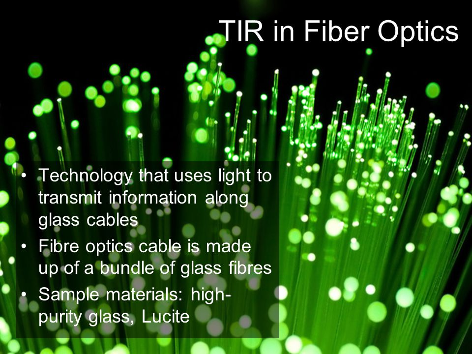 TIR in Fiber Optics Technology that uses light to transmit information along glass cables. Fibre optics cable is made up of a bundle of glass fibres.