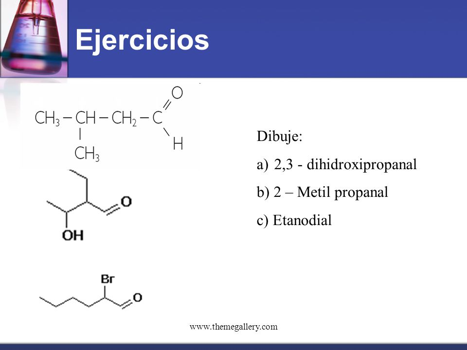 Ejercicios Dibuje: 2,3 - dihidroxipropanal b) 2 – Metil propanal