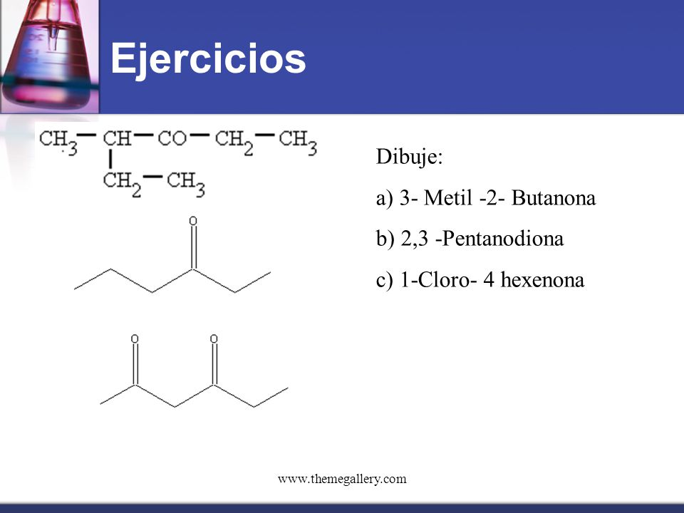 Ejercicios Dibuje: a) 3- Metil -2- Butanona b) 2,3 -Pentanodiona