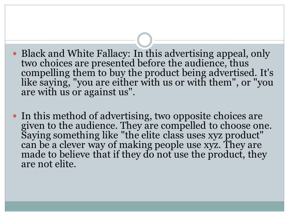 Black and White Fallacy: In this advertising appeal, only two choices are presented before the audience, thus compelling them to buy the product being advertised. It s like saying, you are either with us or with them , or you are with us or against us .
