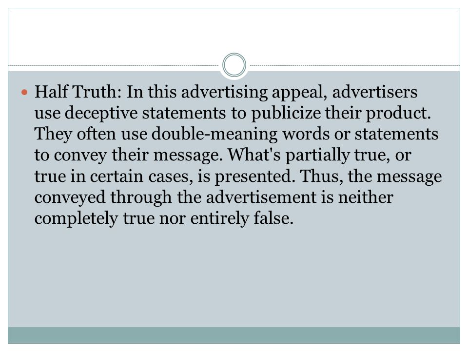 Half Truth: In this advertising appeal, advertisers use deceptive statements to publicize their product.