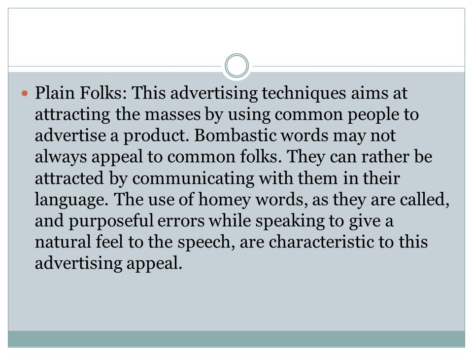 Plain Folks: This advertising techniques aims at attracting the masses by using common people to advertise a product.