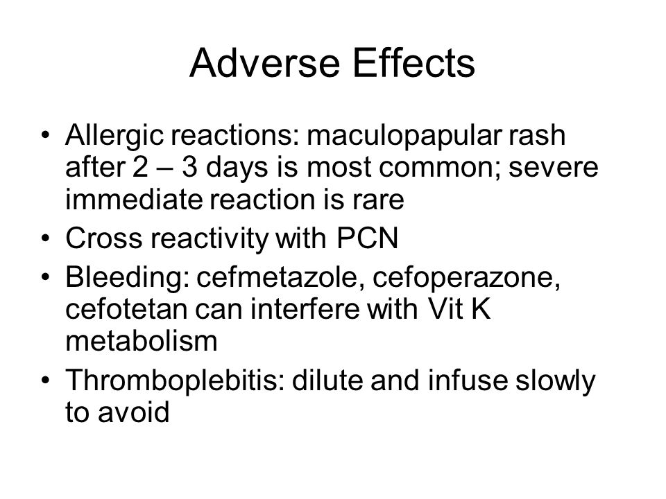 Adverse Effects Allergic reactions: maculopapular rash after 2 – 3 days is most common; severe immediate reaction is rare.