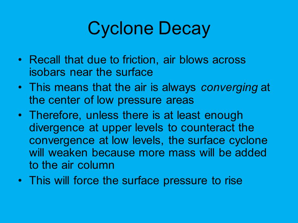 Cyclone Decay Recall that due to friction, air blows across isobars near the surface.
