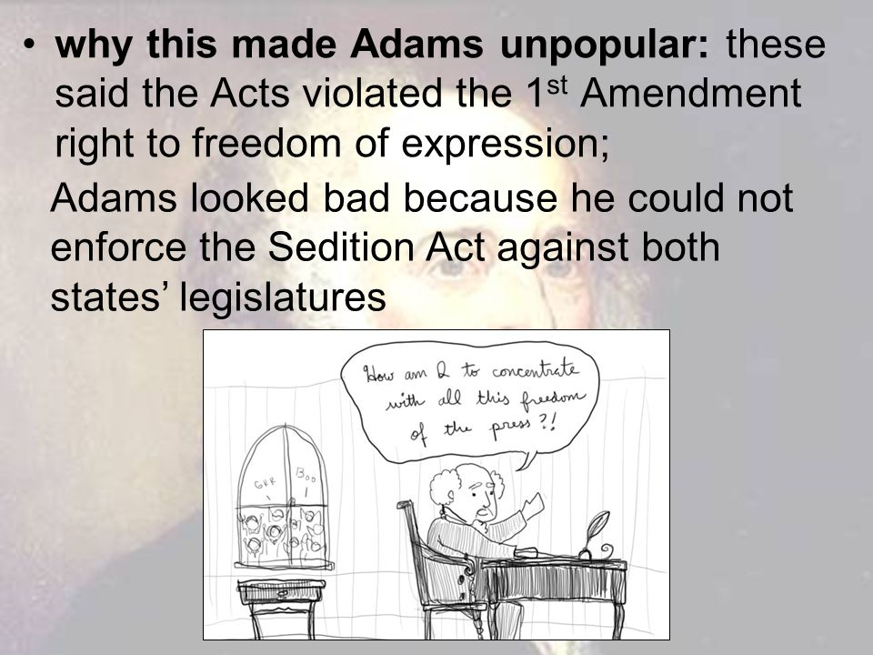 why this made Adams unpopular: these said the Acts violated the 1st Amendment right to freedom of expression;