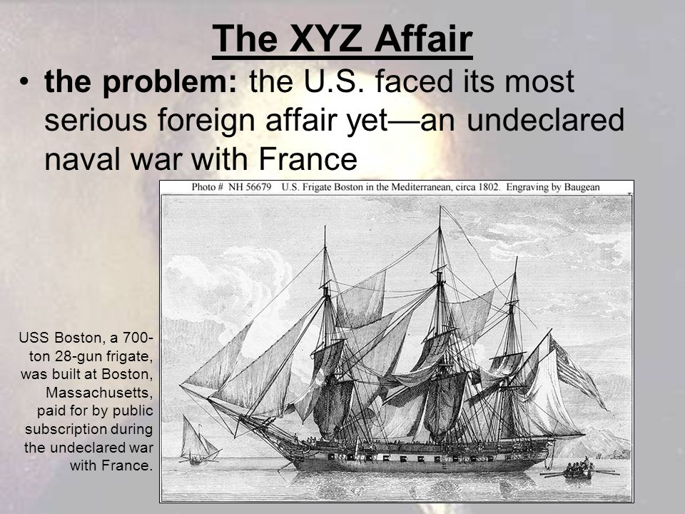 The XYZ Affair the problem: the U.S. faced its most serious foreign affair yet—an undeclared naval war with France.