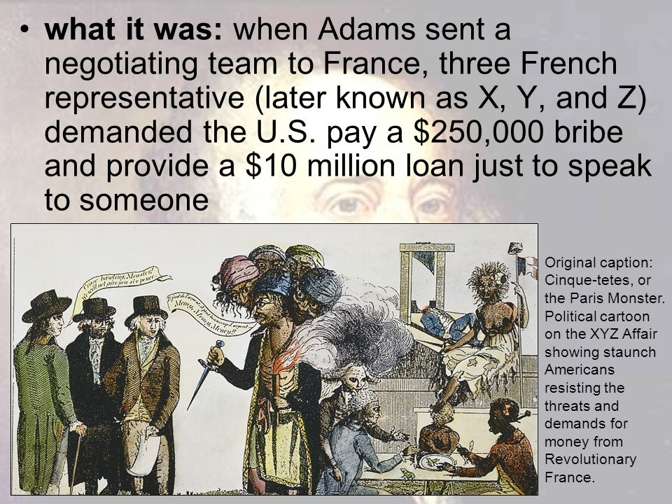 what it was: when Adams sent a negotiating team to France, three French representative (later known as X, Y, and Z) demanded the U.S. pay a $250,000 bribe and provide a $10 million loan just to speak to someone