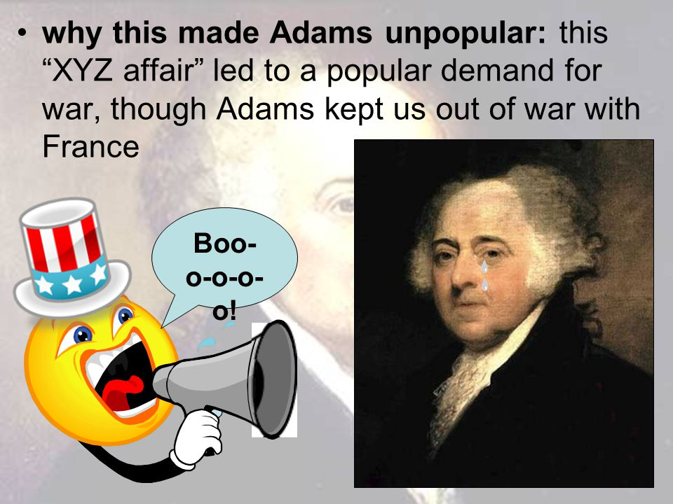 why this made Adams unpopular: this XYZ affair led to a popular demand for war, though Adams kept us out of war with France