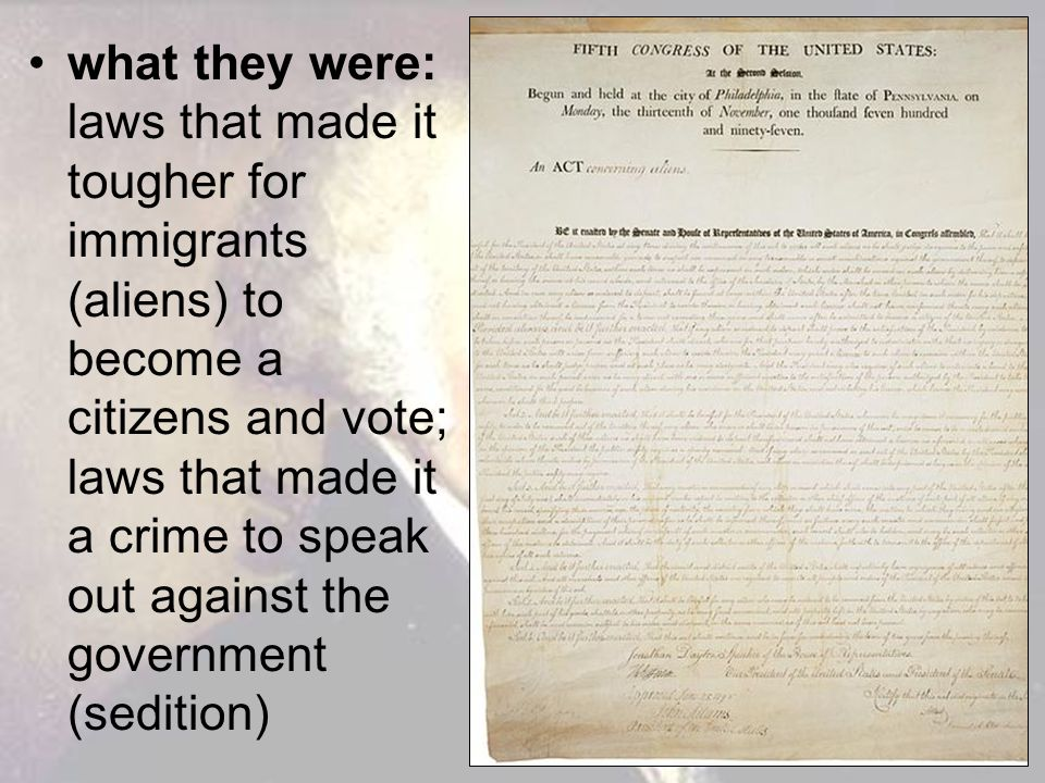 what they were: laws that made it tougher for immigrants (aliens) to become a citizens and vote; laws that made it a crime to speak out against the government (sedition)