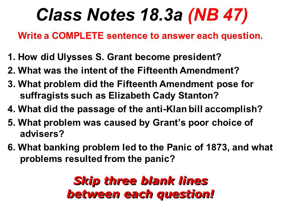 Class Notes 18.3a (NB 47) Write a COMPLETE sentence to answer each question. 1. How did Ulysses S. Grant become president