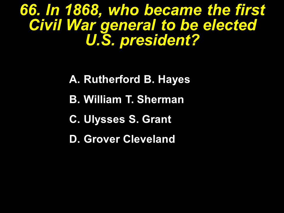 66. In 1868, who became the first Civil War general to be elected U. S