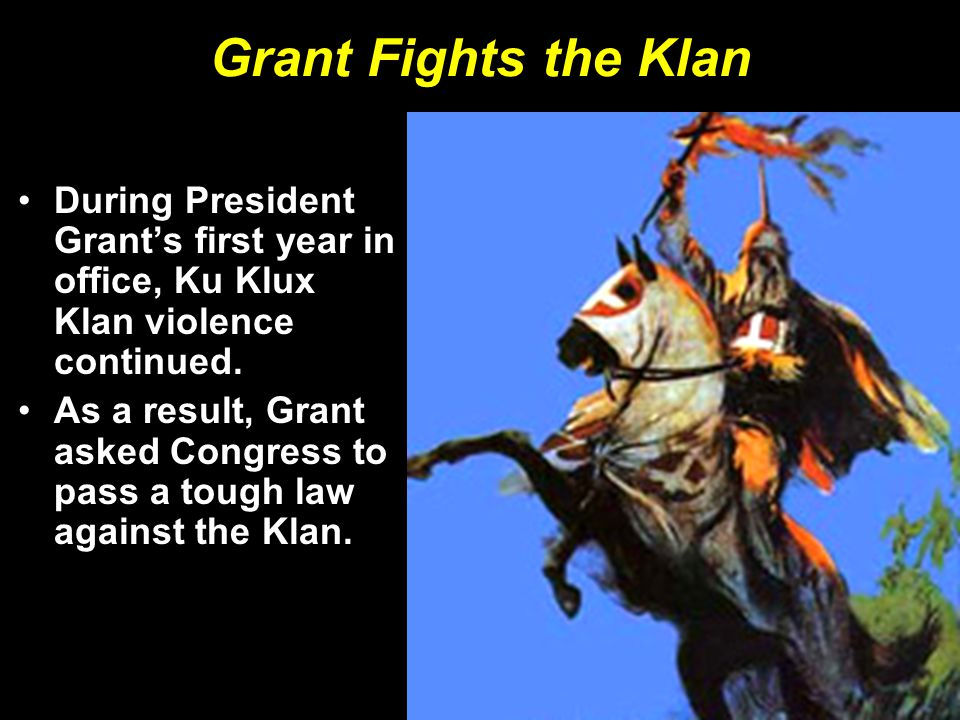 Grant Fights the Klan During President Grant's first year in office, Ku Klux Klan violence continued.