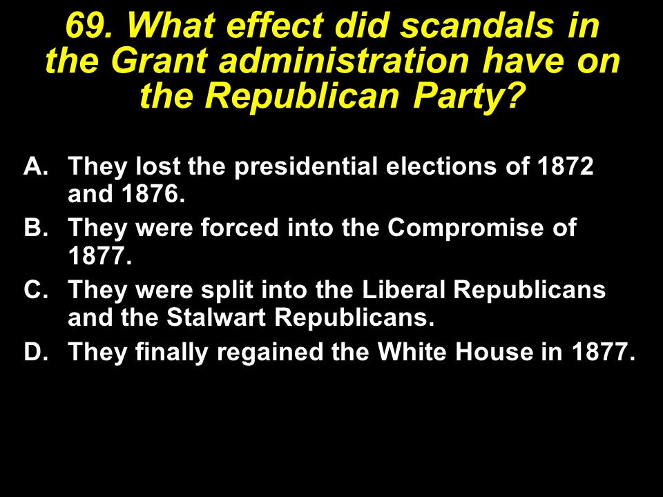 69. What effect did scandals in the Grant administration have on the Republican Party