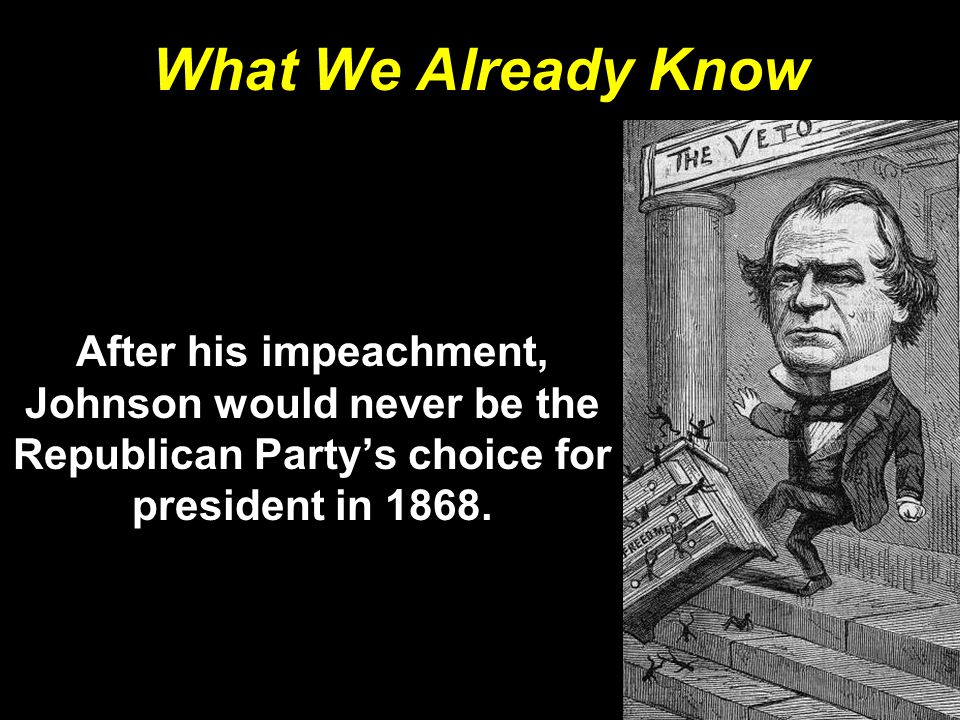 What We Already Know After his impeachment, Johnson would never be the Republican Party's choice for president in 1868.