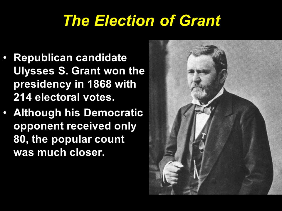 The Election of Grant Republican candidate Ulysses S. Grant won the presidency in 1868 with 214 electoral votes.
