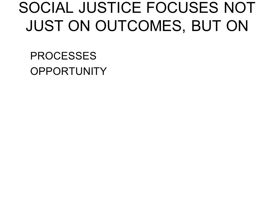 SOCIAL JUSTICE FOCUSES NOT JUST ON OUTCOMES, BUT ON