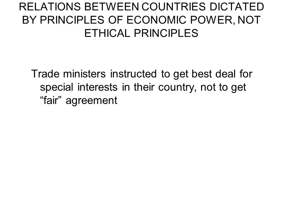 RELATIONS BETWEEN COUNTRIES DICTATED BY PRINCIPLES OF ECONOMIC POWER, NOT ETHICAL PRINCIPLES