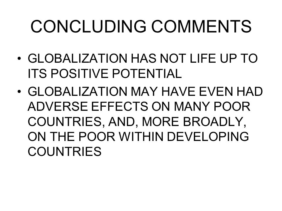 CONCLUDING COMMENTS GLOBALIZATION HAS NOT LIFE UP TO ITS POSITIVE POTENTIAL.