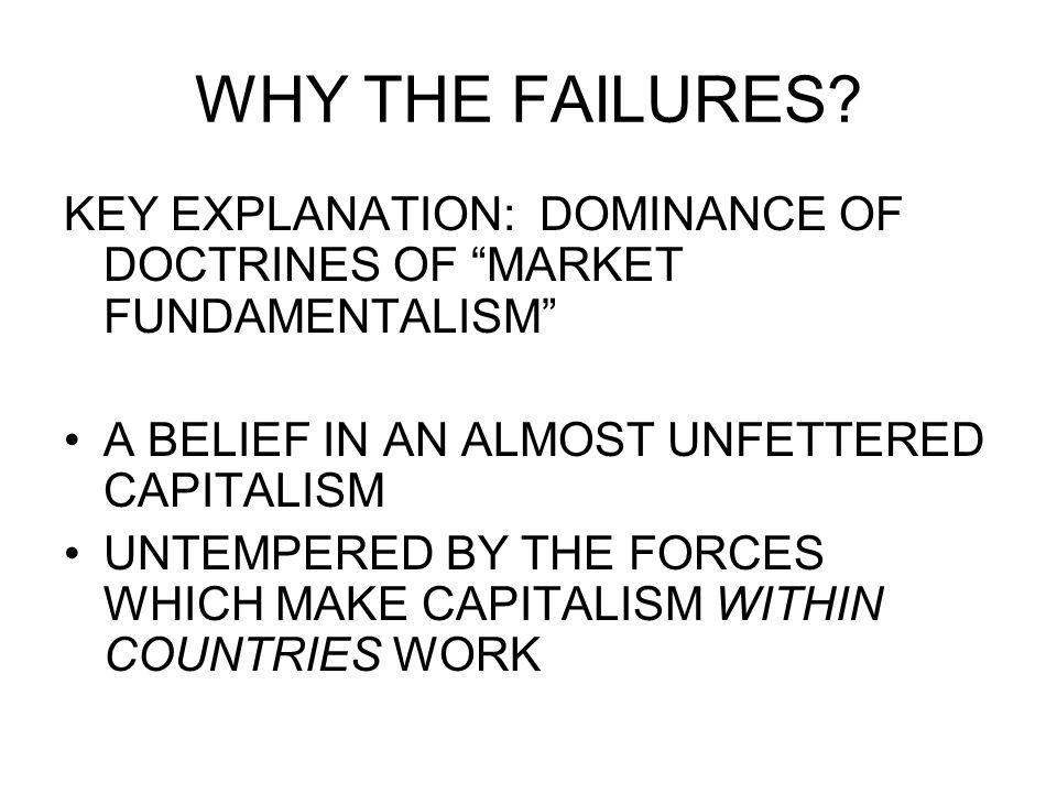 WHY THE FAILURES KEY EXPLANATION: DOMINANCE OF DOCTRINES OF MARKET FUNDAMENTALISM A BELIEF IN AN ALMOST UNFETTERED CAPITALISM.