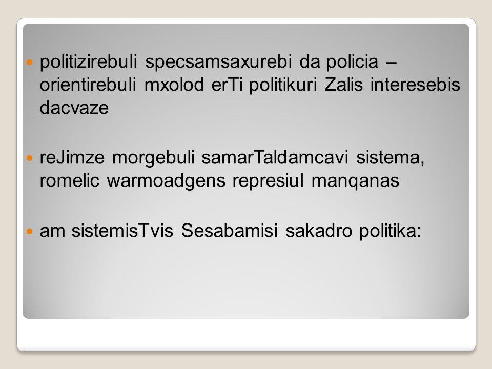 politizirebuli specsamsaxurebi da policia – orientirebuli mxolod erTi politikuri Zalis interesebis dacvaze