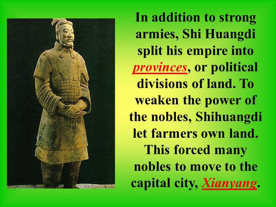 In addition to strong armies, Shi Huangdi split his empire into provinces, or political divisions of land.