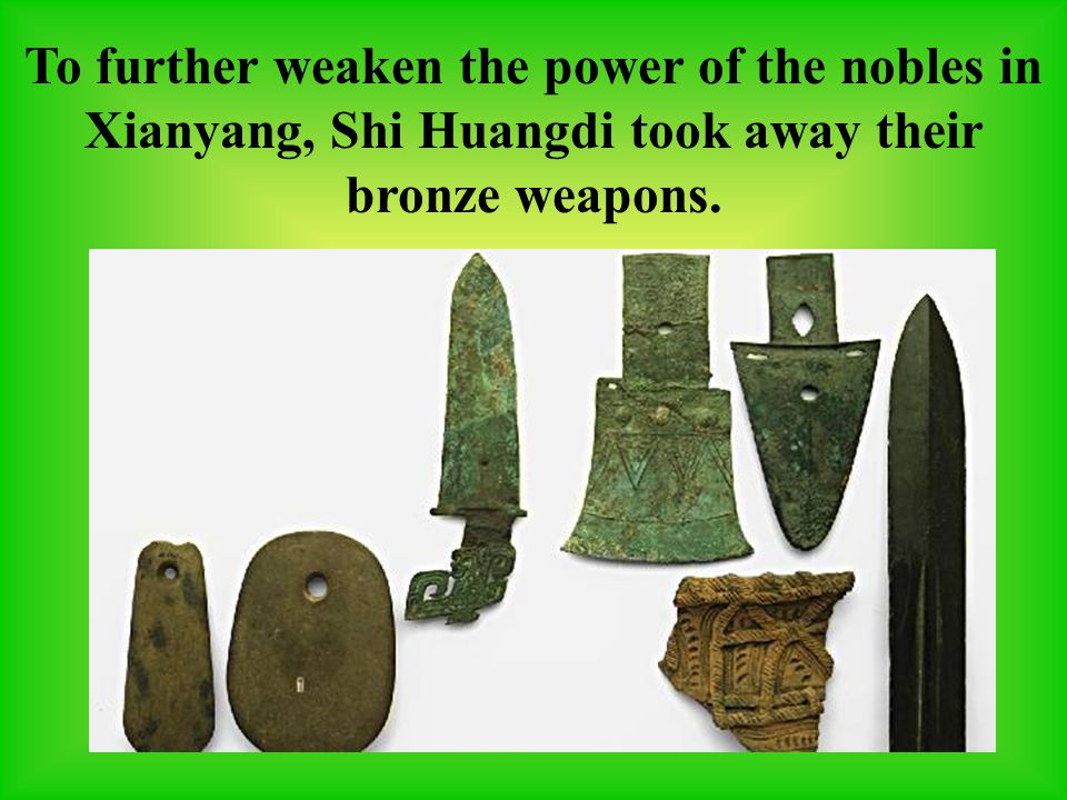 To further weaken the power of the nobles in Xianyang, Shi Huangdi took away their bronze weapons.