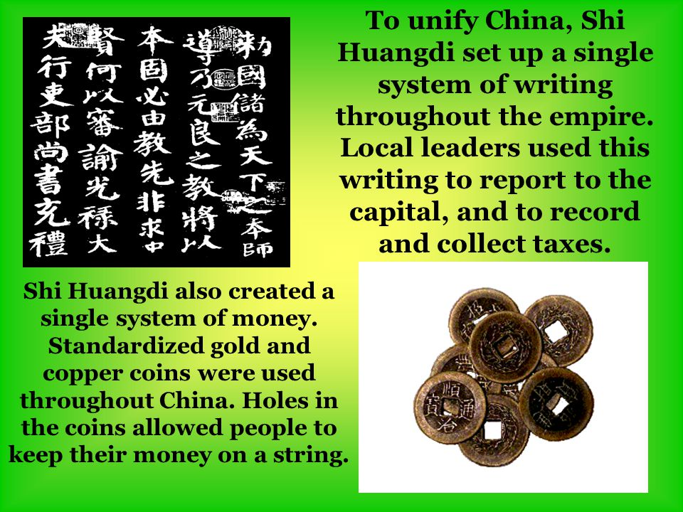 To unify China, Shi Huangdi set up a single system of writing throughout the empire. Local leaders used this writing to report to the capital, and to record and collect taxes.