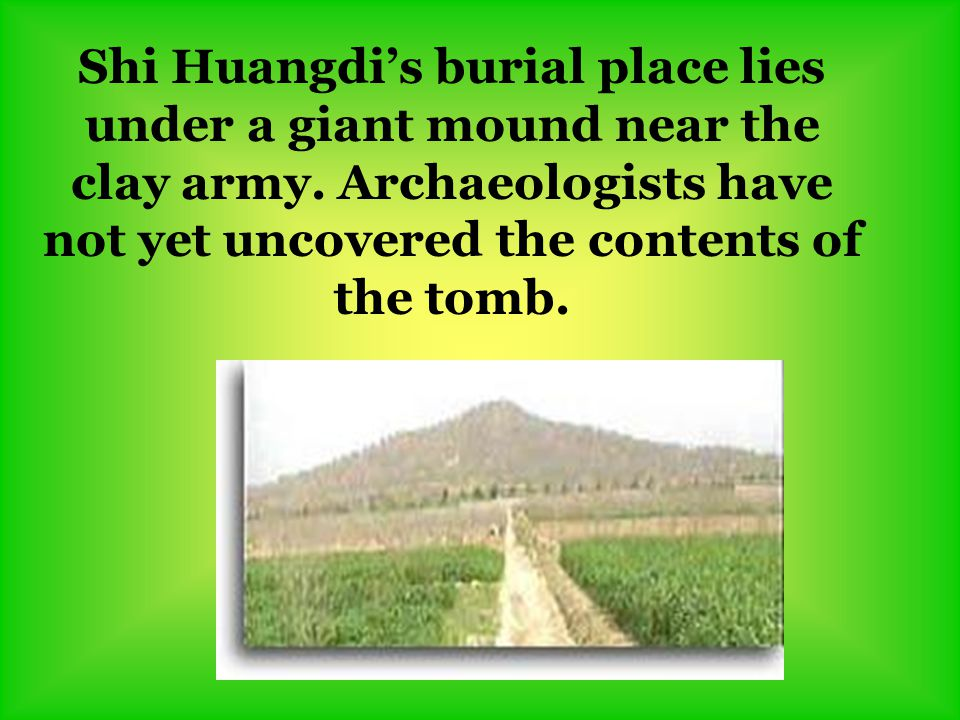 Shi Huangdi's burial place lies under a giant mound near the clay army