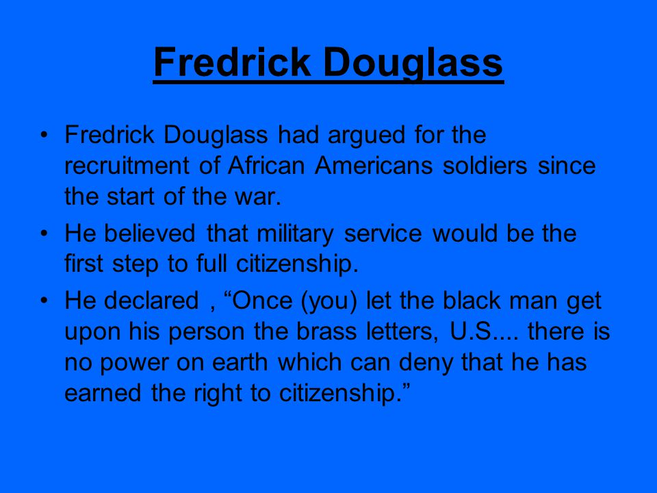 Fredrick Douglass Fredrick Douglass had argued for the recruitment of African Americans soldiers since the start of the war.