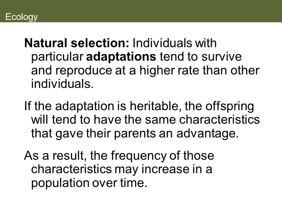 Ecology Natural selection: Individuals with particular adaptations tend to survive and reproduce at a higher rate than other individuals.