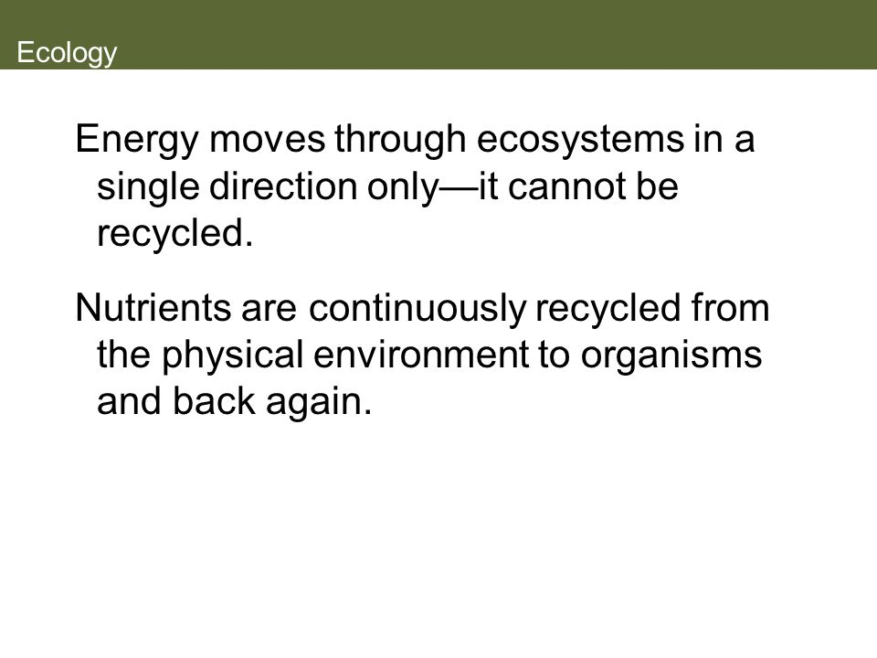 Ecology Energy moves through ecosystems in a single direction only—it cannot be recycled.