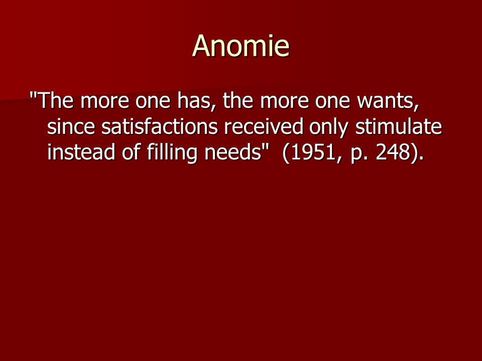Anomie The more one has, the more one wants, since satisfactions received only stimulate instead of filling needs (1951, p.