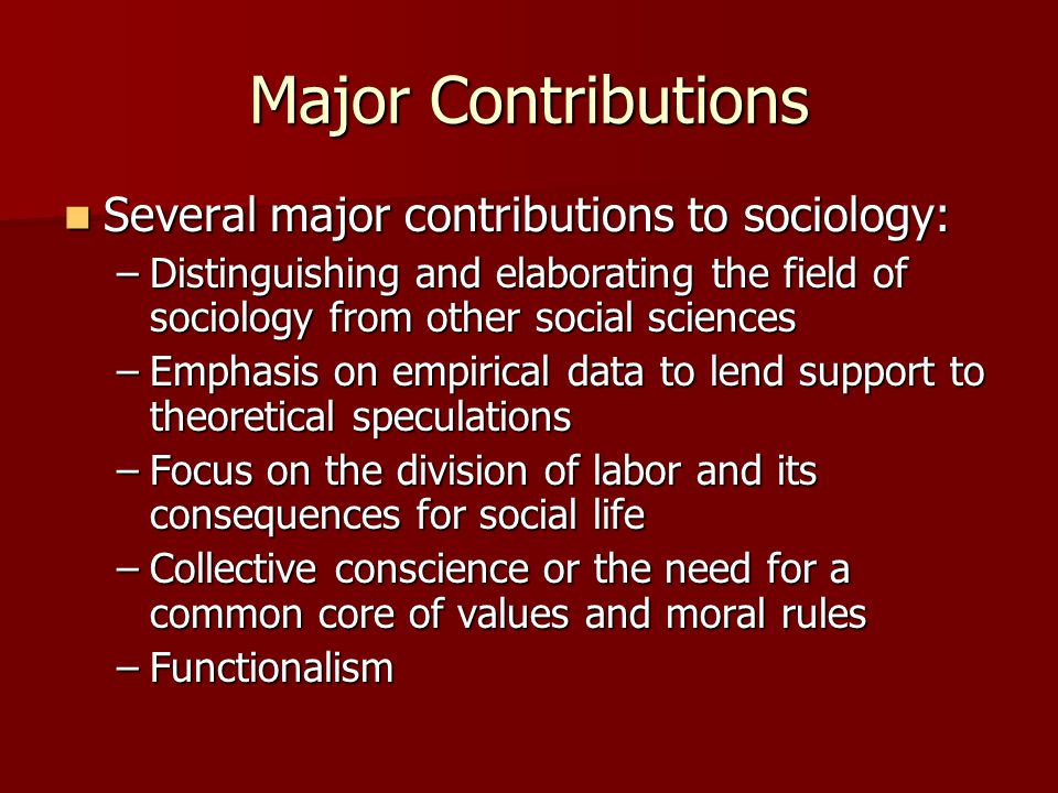 Major Contributions Several major contributions to sociology: