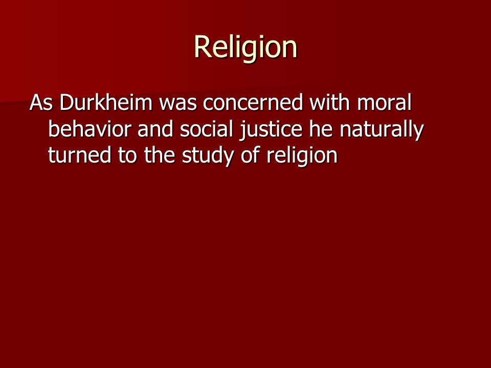 Religion As Durkheim was concerned with moral behavior and social justice he naturally turned to the study of religion.