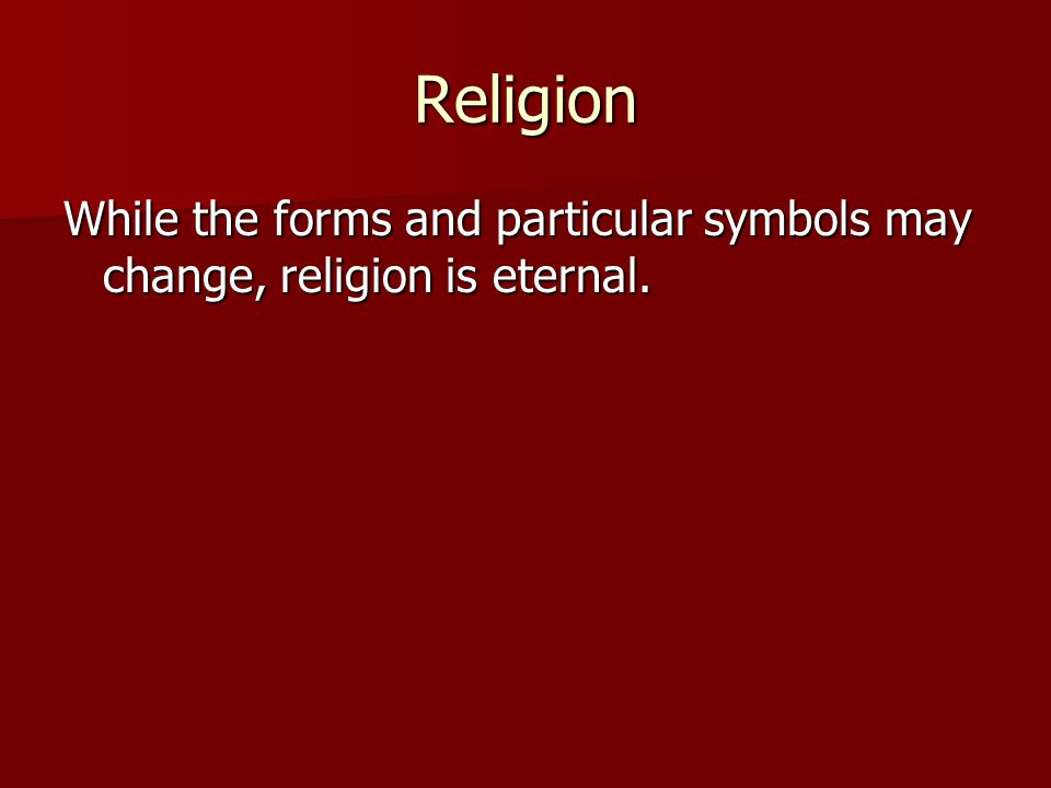 Religion While the forms and particular symbols may change, religion is eternal.