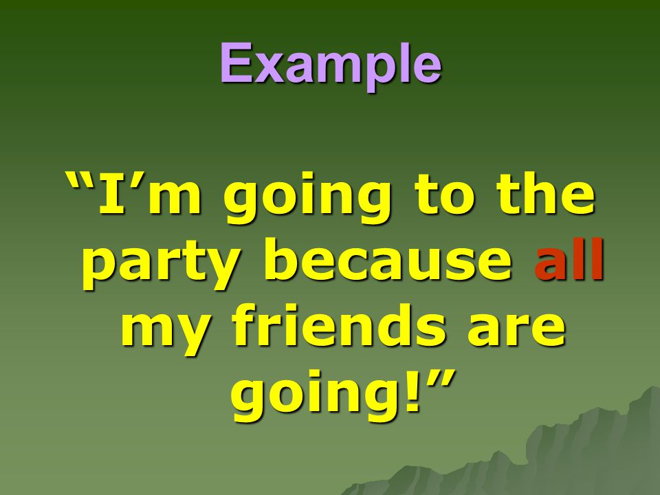 I'm going to the party because all my friends are going!