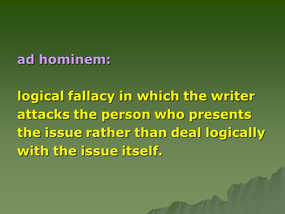 ad hominem: logical fallacy in which the writer. attacks the person who presents. the issue rather than deal logically.
