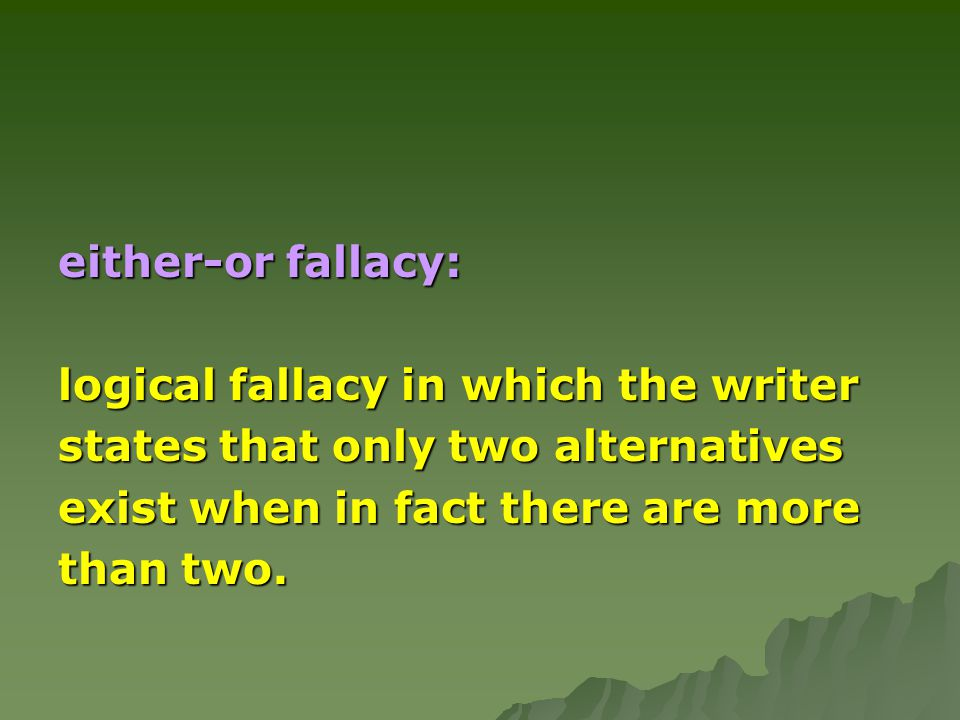 either-or fallacy: logical fallacy in which the writer. states that only two alternatives. exist when in fact there are more.