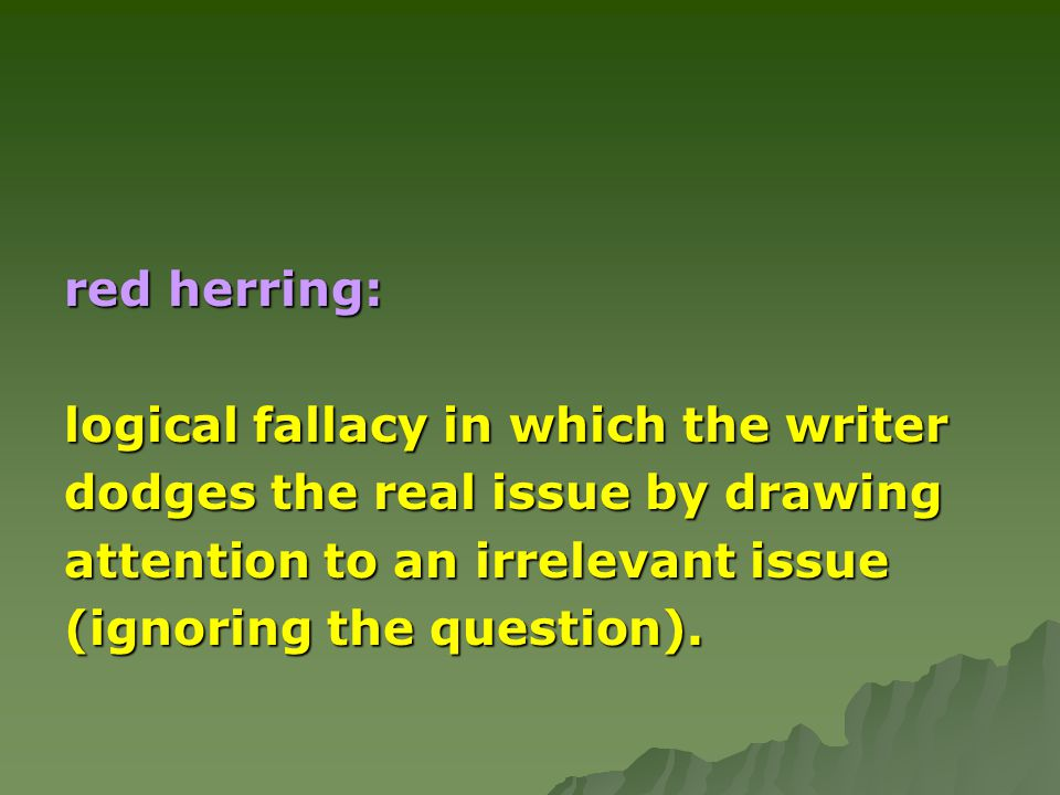 red herring: logical fallacy in which the writer. dodges the real issue by drawing. attention to an irrelevant issue.
