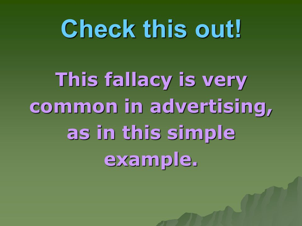 Check this out! This fallacy is very common in advertising,
