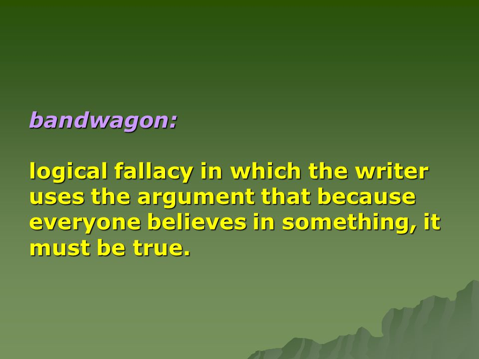 bandwagon: logical fallacy in which the writer. uses the argument that because. everyone believes in something, it.