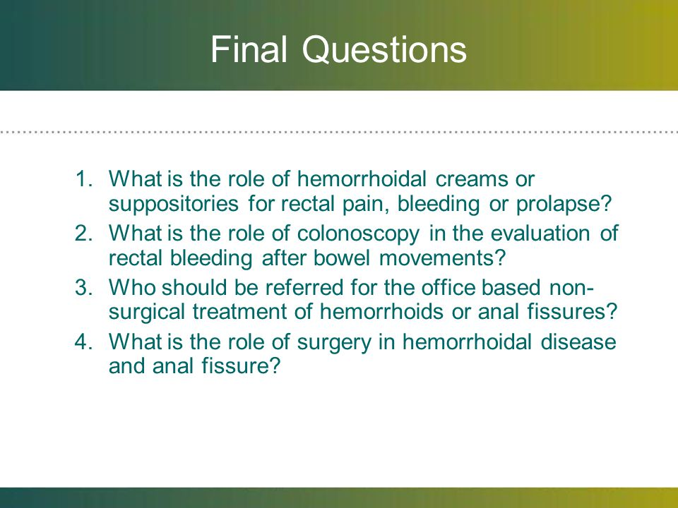 Final Questions What is the role of hemorrhoidal creams or suppositories for rectal pain, bleeding or prolapse