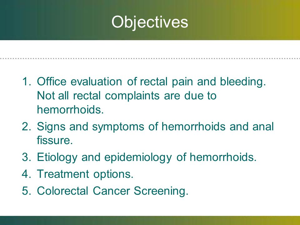 Objectives Office evaluation of rectal pain and bleeding. Not all rectal complaints are due to hemorrhoids.