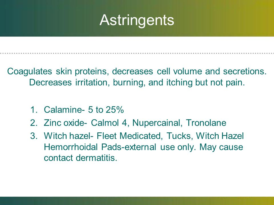 Astringents Coagulates skin proteins, decreases cell volume and secretions. Decreases irritation, burning, and itching but not pain.