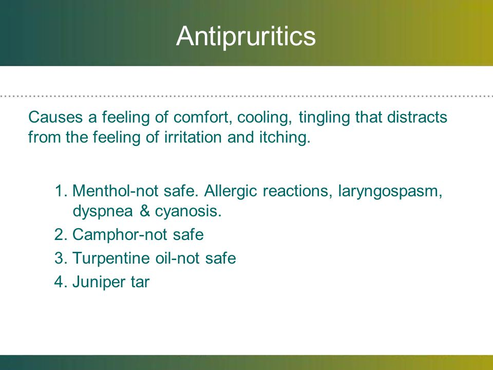 Antipruritics Causes a feeling of comfort, cooling, tingling that distracts from the feeling of irritation and itching.